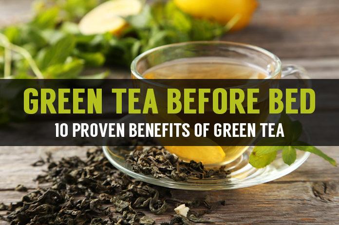 ten proven benefits of green tea before bed